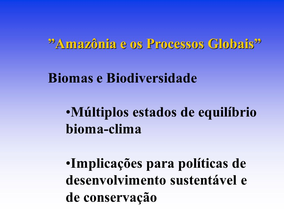 Amazônia e os Processos Globais Biomas e Biodiversidade Múltiplos estados de equilíbrio bioma-clima Implicações para políticas de desenvolvimento sustentável e de conservação