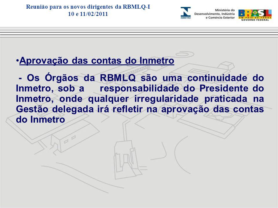 Aprovação das contas do Inmetro - Os Órgãos da RBMLQ são uma continuidade do Inmetro, sob a responsabilidade do Presidente do Inmetro, onde qualquer irregularidade praticada na Gestão delegada irá refletir na aprovação das contas do Inmetro Reunião para os novos dirigentes da RBMLQ-I 10 e 11/02/2011
