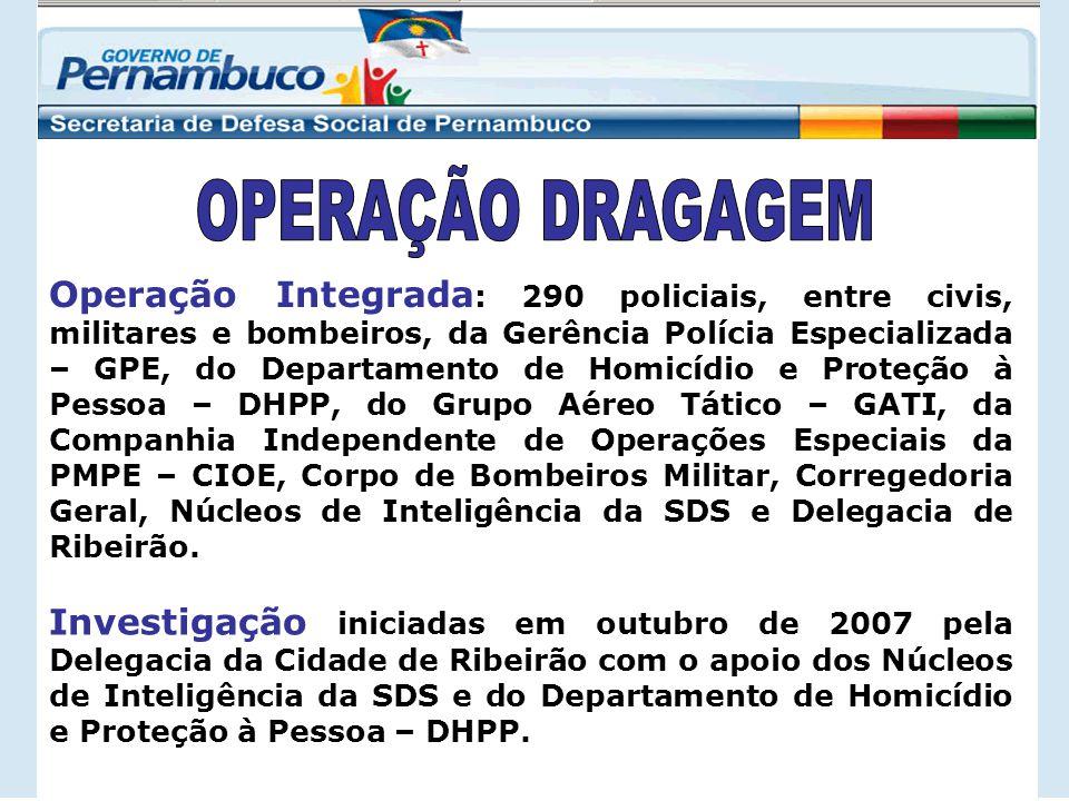 Operação Integrada : 290 policiais, entre civis, militares e bombeiros, da Gerência Polícia Especializada – GPE, do Departamento de Homicídio e Proteção à Pessoa – DHPP, do Grupo Aéreo Tático – GATI, da Companhia Independente de Operações Especiais da PMPE – CIOE, Corpo de Bombeiros Militar, Corregedoria Geral, Núcleos de Inteligência da SDS e Delegacia de Ribeirão.