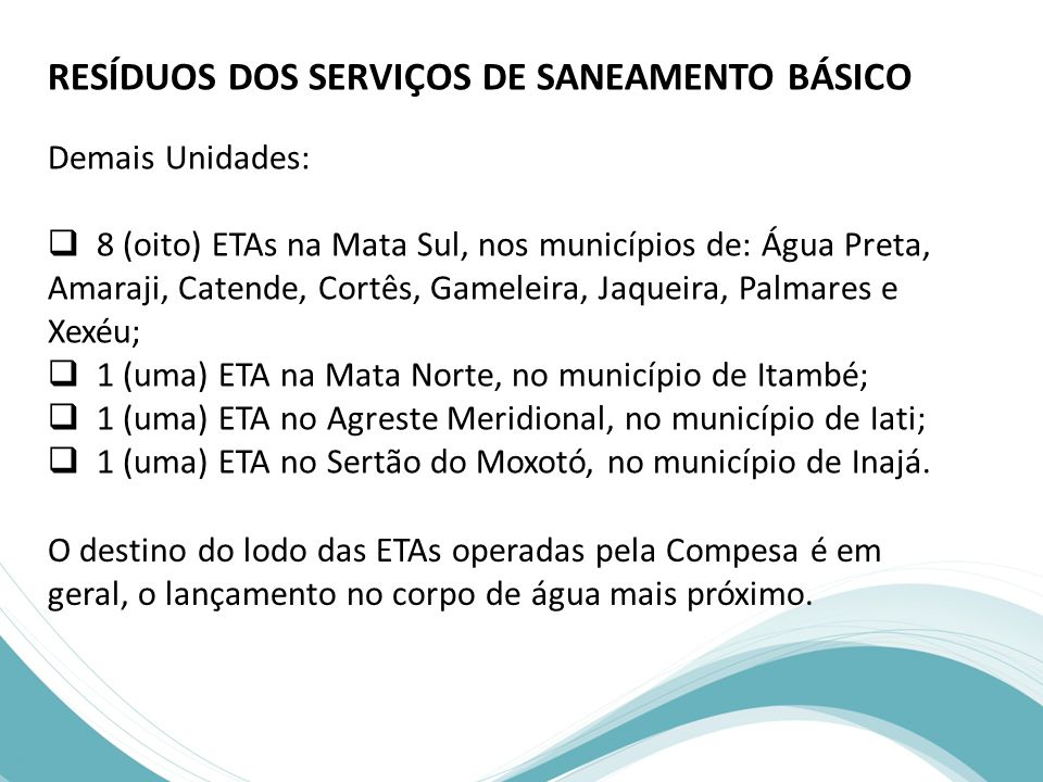 RESÍDUOS DOS SERVIÇOS DE SANEAMENTO BÁSICO Demais Unidades:  8 (oito) ETAs na Mata Sul, nos municípios de: Água Preta, Amaraji, Catende, Cortês, Gameleira, Jaqueira, Palmares e Xexéu;  1 (uma) ETA na Mata Norte, no município de Itambé;  1 (uma) ETA no Agreste Meridional, no município de Iati;  1 (uma) ETA no Sertão do Moxotó, no município de Inajá.