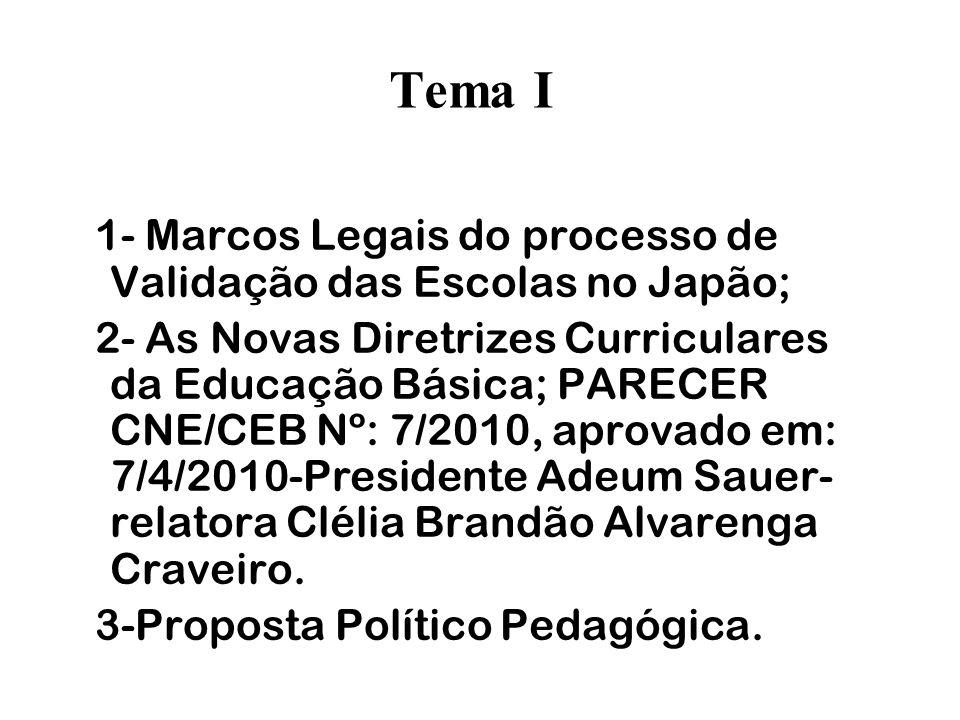 Tema I 1- Marcos Legais do processo de Validação das Escolas no Japão; 2- As Novas Diretrizes Curriculares da Educação Básica; PARECER CNE/CEB Nº: 7/2