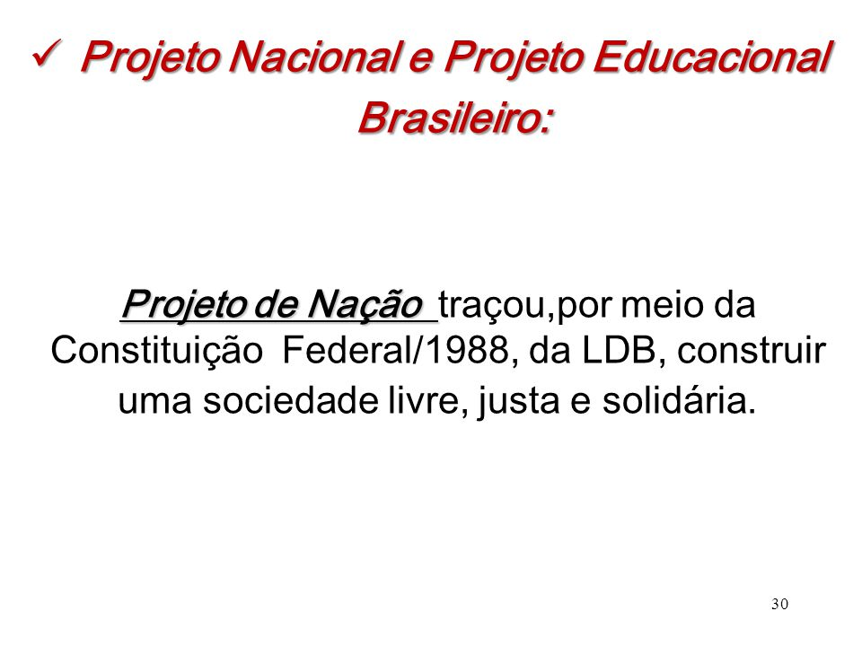 Projeto Nacional e Projeto Educacional Brasileiro: Projeto Nacional e Projeto Educacional Brasileiro: 30 Projeto de Nação Projeto de Nação traçou,por