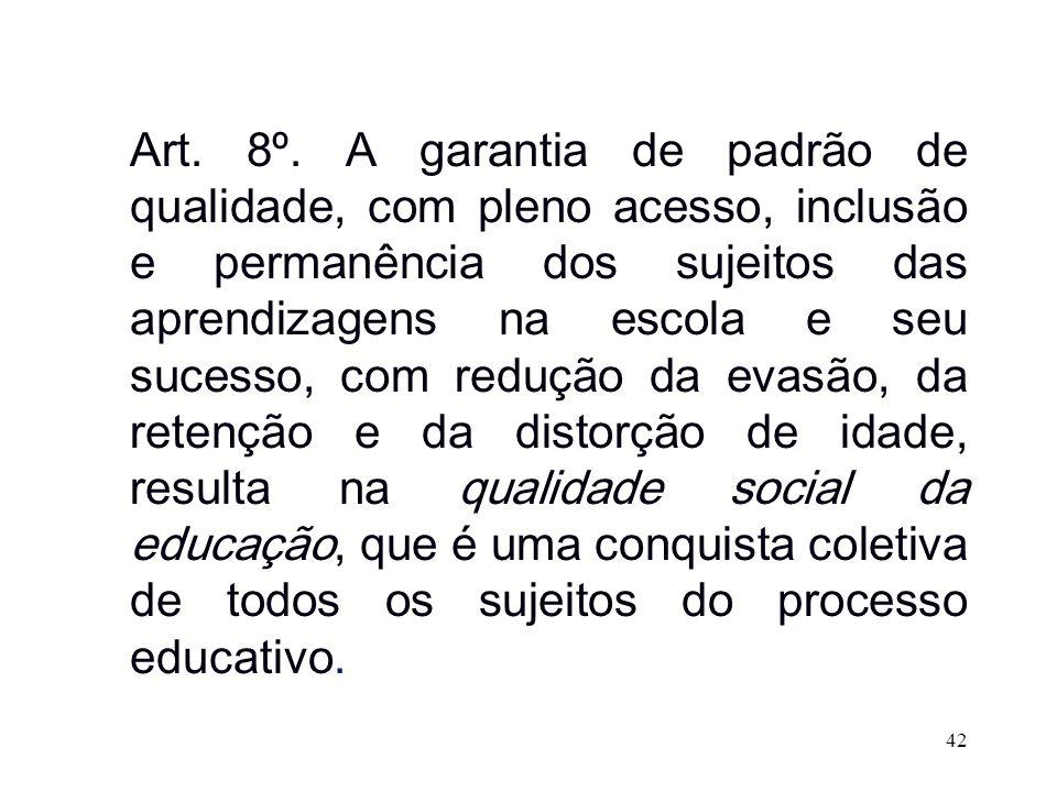 Art. 8º. A garantia de padrão de qualidade, com pleno acesso, inclusão e permanência dos sujeitos das aprendizagens na escola e seu sucesso, com reduç