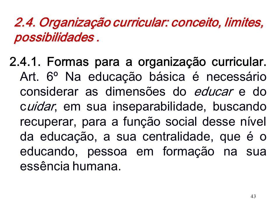 2.4. Organização curricular: conceito, limites, possibilidades. 2.4.1. Formas para a organização curricular. Art. 6º Na educação básica é necessário c