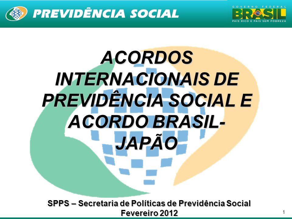 1 ACORDOS INTERNACIONAIS DE PREVIDÊNCIA SOCIAL E ACORDO BRASIL- JAPÃO SPPS – Secretaria de Políticas de Previdência Social Fevereiro 2012