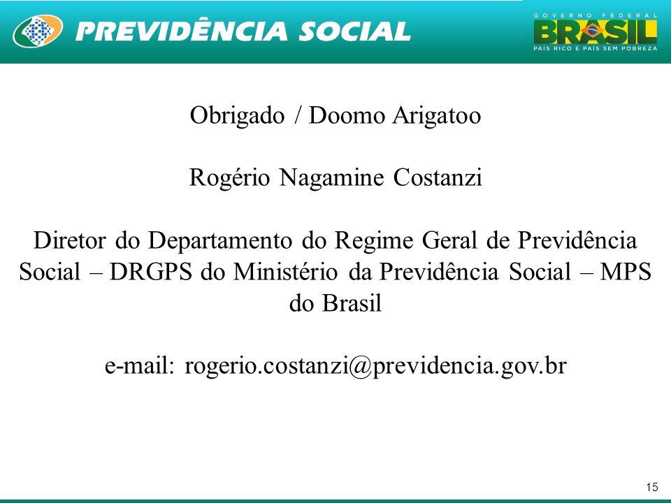 15 Obrigado / Doomo Arigatoo Rogério Nagamine Costanzi Diretor do Departamento do Regime Geral de Previdência Social – DRGPS do Ministério da Previdência Social – MPS do Brasil e-mail: rogerio.costanzi@previdencia.gov.br