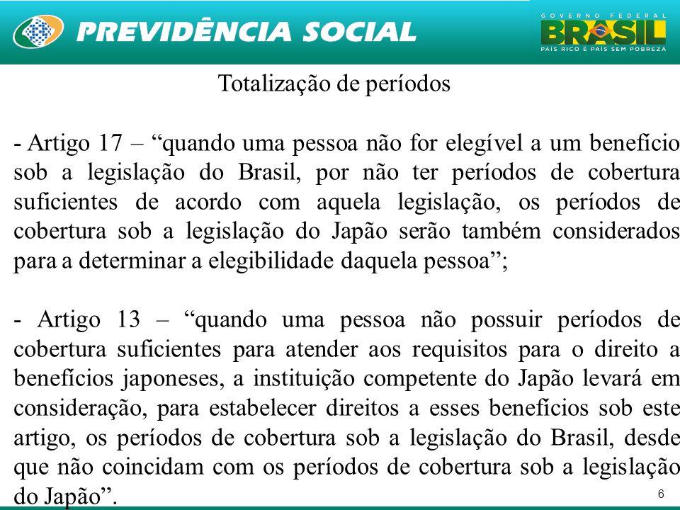 6 Totalização de períodos - Artigo 17 – quando uma pessoa não for elegível a um benefício sob a legislação do Brasil, por não ter períodos de cobertura suficientes de acordo com aquela legislação, os períodos de cobertura sob a legislação do Japão serão também considerados para a determinar a elegibilidade daquela pessoa ; - Artigo 13 – quando uma pessoa não possuir períodos de cobertura suficientes para atender aos requisitos para o direito a benefícios japoneses, a instituição competente do Japão levará em consideração, para estabelecer direitos a esses benefícios sob este artigo, os períodos de cobertura sob a legislação do Brasil, desde que não coincidam com os períodos de cobertura sob a legislação do Japão .