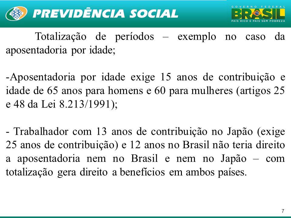7 Totalização de períodos – exemplo no caso da aposentadoria por idade; -Aposentadoria por idade exige 15 anos de contribuição e idade de 65 anos para homens e 60 para mulheres (artigos 25 e 48 da Lei 8.213/1991); - Trabalhador com 13 anos de contribuição no Japão (exige 25 anos de contribuição) e 12 anos no Brasil não teria direito a aposentadoria nem no Brasil e nem no Japão – com totalização gera direito a benefícios em ambos países.