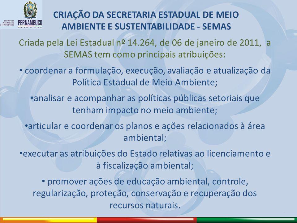 CRIAÇÃO DA SECRETARIA ESTADUAL DE MEIO AMBIENTE E SUSTENTABILIDADE - SEMAS Criada pela Lei Estadual nº 14.264, de 06 de janeiro de 2011, a SEMAS tem c