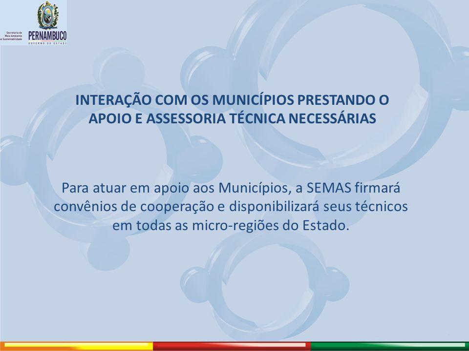 INTERAÇÃO COM OS MUNICÍPIOS PRESTANDO O APOIO E ASSESSORIA TÉCNICA NECESSÁRIAS Para atuar em apoio aos Municípios, a SEMAS firmará convênios de cooper