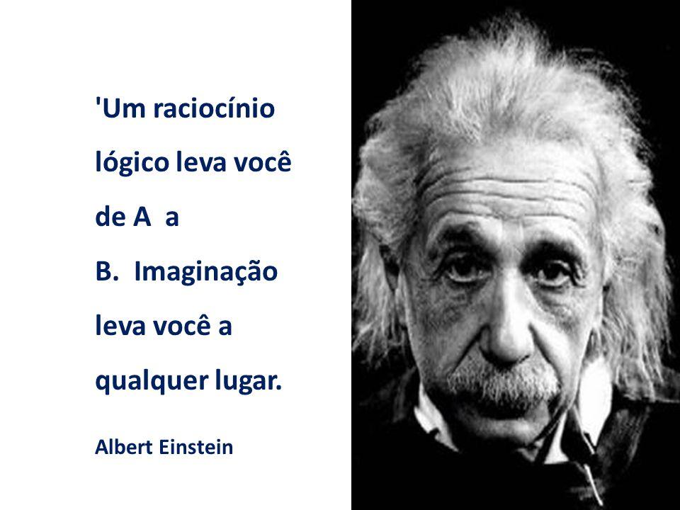 'Um raciocínio lógico leva você de A a B. Imaginação leva você a qualquer lugar. Albert Einstein
