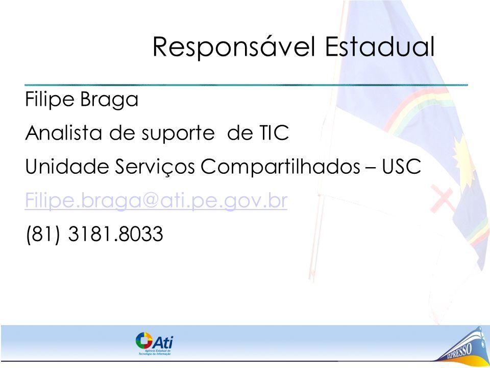 Responsável Estadual Filipe Braga Analista de suporte de TIC Unidade Serviços Compartilhados – USC Filipe.braga@ati.pe.gov.br (81) 3181.8033