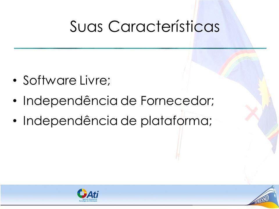 Suas Características Software Livre; Independência de Fornecedor; Independência de plataforma;