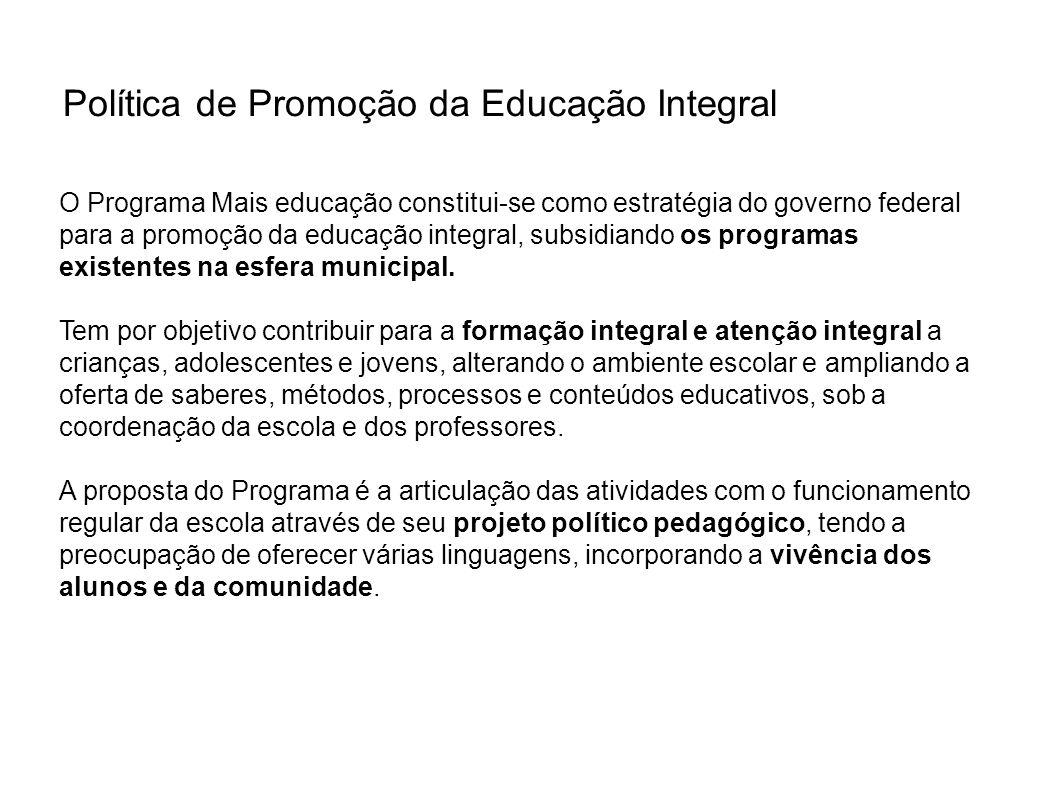 Política de Promoção da Educação Integral O Programa Mais educação constitui-se como estratégia do governo federal para a promoção da educação integra
