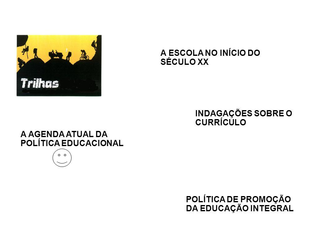 A ESCOLA NO INÍCIO DO SÉCULO XX A AGENDA ATUAL DA POLÍTICA EDUCACIONAL INDAGAÇÕES SOBRE O CURRÍCULO POLÍTICA DE PROMOÇÃO DA EDUCAÇÃO INTEGRAL
