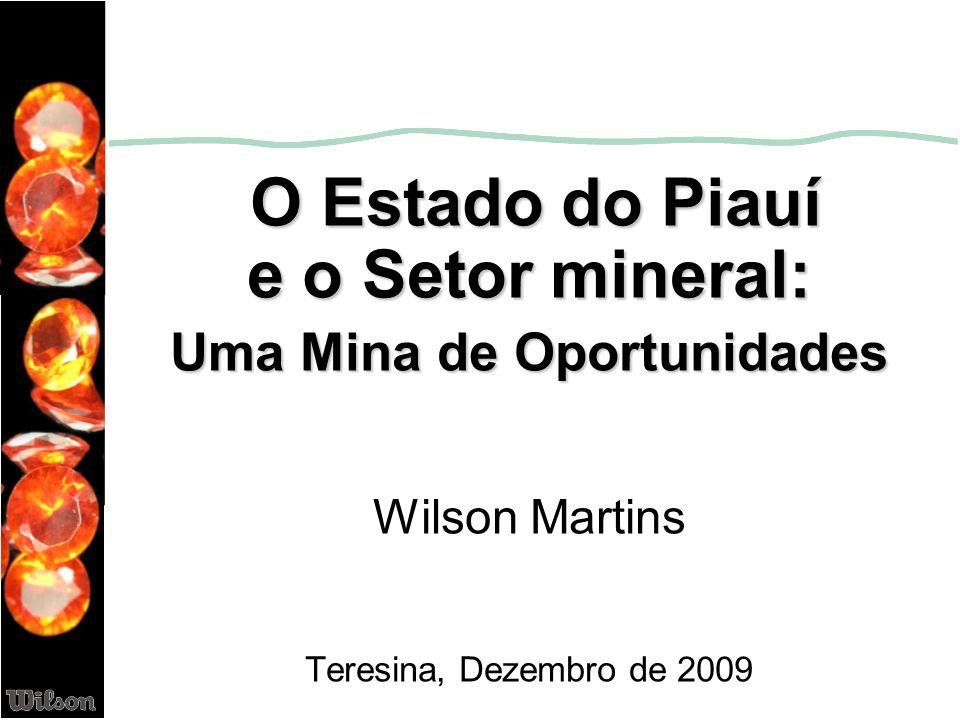 O Estado do Piauí e o Setor mineral: Uma Mina de Oportunidades Wilson Martins Teresina, Dezembro de 2009