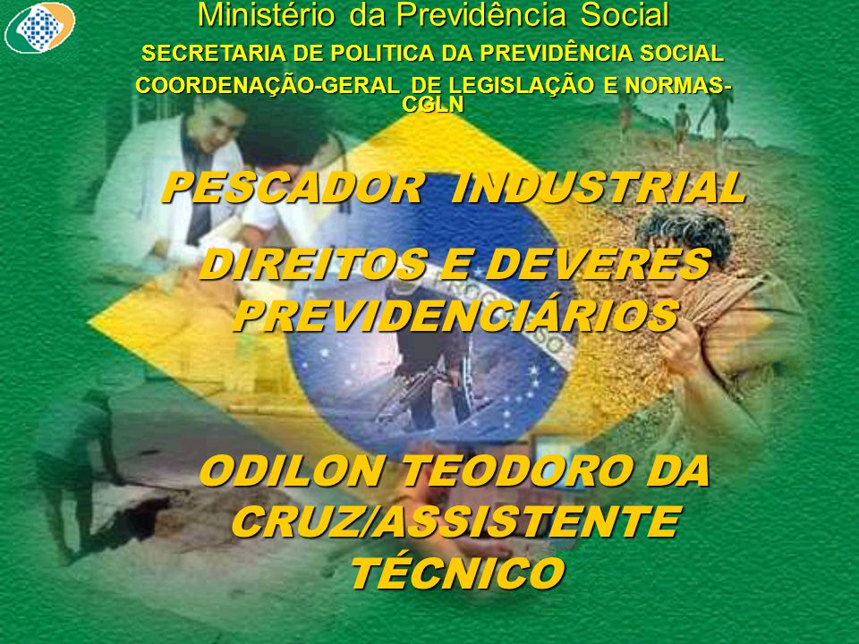 Ministério da Previdência Social SECRETARIA DE POLITICA DA PREVIDÊNCIA SOCIAL COORDENAÇÃO-GERAL DE LEGISLAÇÃO E NORMAS- CGLN PESCADOR INDUSTRIAL DIREITOS E DEVERES PREVIDENCIÁRIOS ODILON TEODORO DA CRUZ/ASSISTENTE TÉCNICO