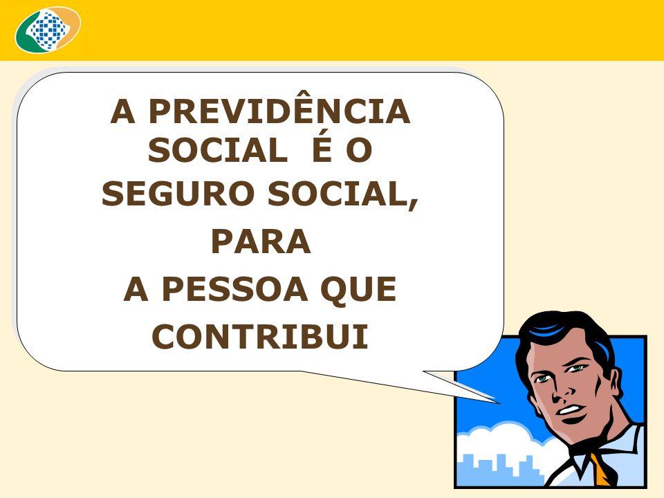 A PREVIDÊNCIA SOCIAL É O SEGURO SOCIAL, PARA A PESSOA QUE CONTRIBUI A PREVIDÊNCIA SOCIAL É O SEGURO SOCIAL, PARA A PESSOA QUE CONTRIBUI