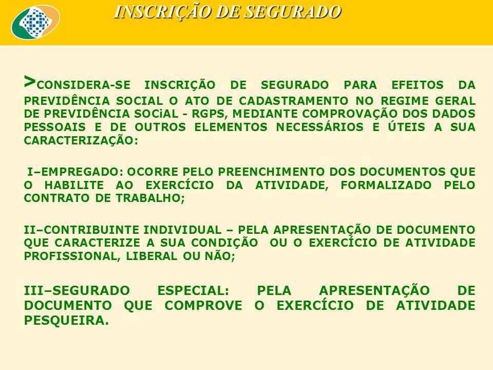 > CONSIDERA-SE INSCRIÇÃO DE SEGURADO PARA EFEITOS DA PREVIDÊNCIA SOCIAL O ATO DE CADASTRAMENTO NO REGIME GERAL DE PREVIDÊNCIA SOCiAL - RGPS, MEDIANTE COMPROVAÇÃO DOS DADOS PESSOAIS E DE OUTROS ELEMENTOS NECESSÁRIOS E ÚTEIS A SUA CARACTERIZAÇÃO: I–EMPREGADO: OCORRE PELO PREENCHIMENTO DOS DOCUMENTOS QUE O HABILITE AO EXERCÍCIO DA ATIVIDADE, FORMALIZADO PELO CONTRATO DE TRABALHO; II–CONTRIBUINTE INDIVIDUAL – PELA APRESENTAÇÃO DE DOCUMENTO QUE CARACTERIZE A SUA CONDIÇÃO OU O EXERCÍCIO DE ATIVIDADE PROFISSIONAL, LIBERAL OU NÃO; III–SEGURADO ESPECIAL: PELA APRESENTAÇÃO DE DOCUMENTO QUE COMPROVE O EXERCÍCIO DE ATIVIDADE PESQUEIRA.