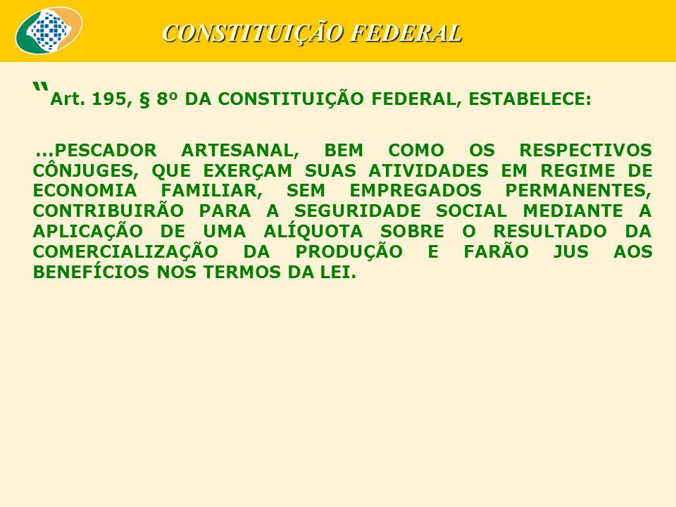 """"""" Art. 195, § 8º DA CONSTITUIÇÃO FEDERAL, ESTABELECE:...PESCADOR ARTESANAL, BEM COMO OS RESPECTIVOS CÔNJUGES, QUE EXERÇAM SUAS ATIVIDADES EM REGIME DE"""