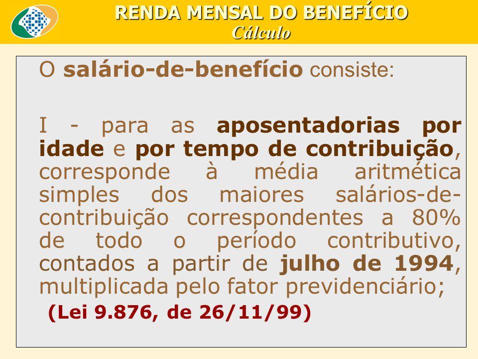 O salário-de-benefício consiste: I - para as aposentadorias por idade e por tempo de contribuição, corresponde à média aritmética simples dos maiores salários-de- contribuição correspondentes a 80% de todo o período contributivo, contados a partir de julho de 1994, multiplicada pelo fator previdenciário; (Lei 9.876, de 26/11/99) RENDA MENSAL DO BENEFÍCIO Cálculo