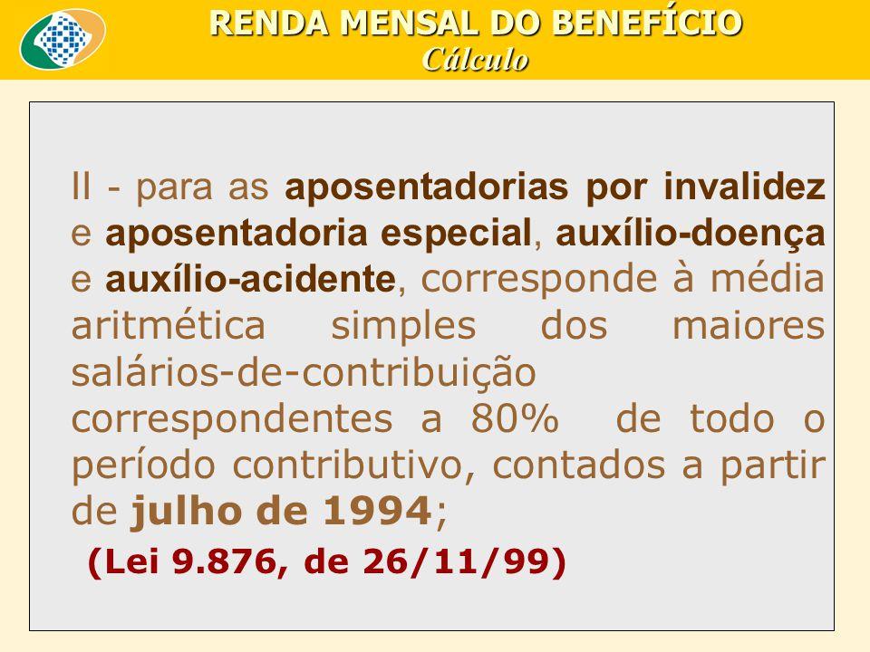 II - para as aposentadorias por invalidez e aposentadoria especial, auxílio-doença e auxílio-acidente, corresponde à média aritmética simples dos maiores salários-de-contribuição correspondentes a 80% de todo o período contributivo, contados a partir de julho de 1994; (Lei 9.876, de 26/11/99) RENDA MENSAL DO BENEFÍCIO Cálculo