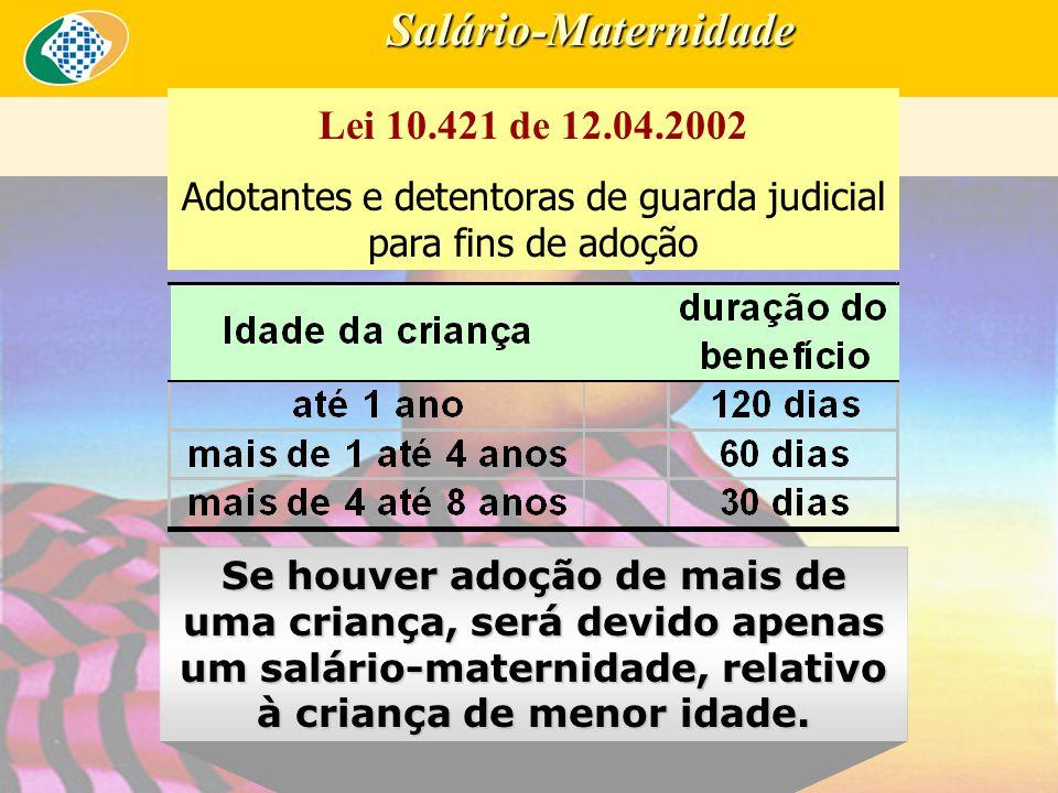 Salário-Maternidade Lei 10.421 de 12.04.2002 Adotantes e detentoras de guarda judicial para fins de adoção Se houver adoção de mais de uma criança, será devido apenas um salário-maternidade, relativo à criança de menor idade.