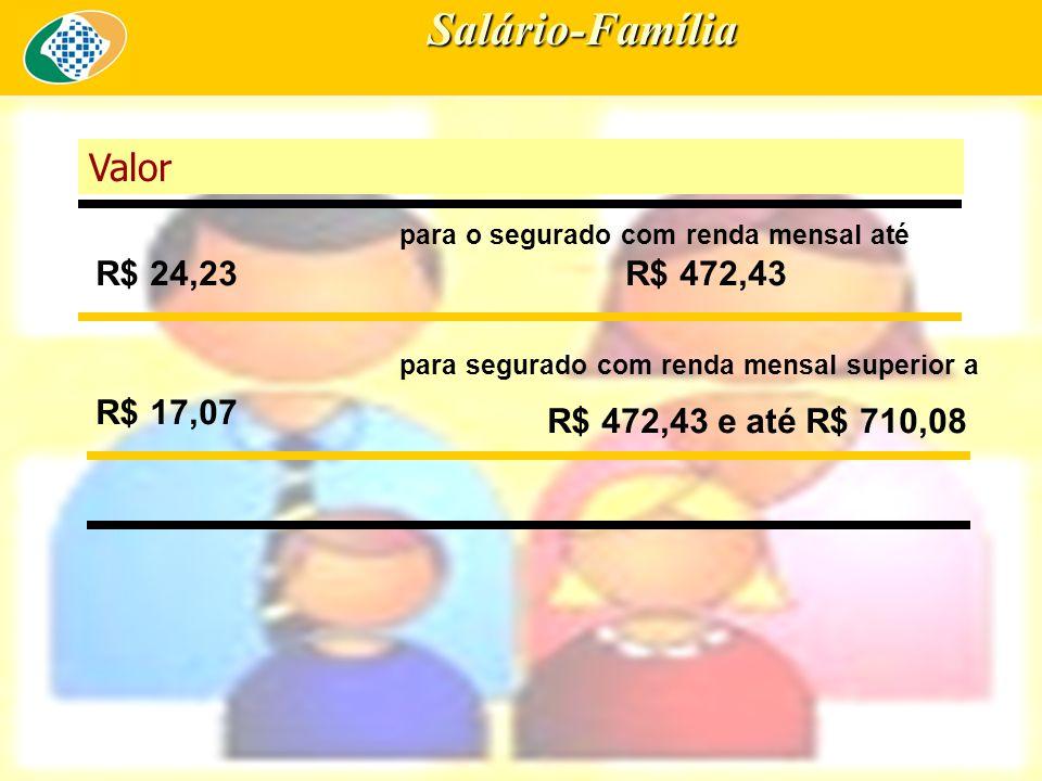 Salário-Família Valor R$ 24,23 para o segurado com renda mensal até R$ 472,43 R$ 17,07 para segurado com renda mensal superior a R$ 472,43 e até R$ 710,08