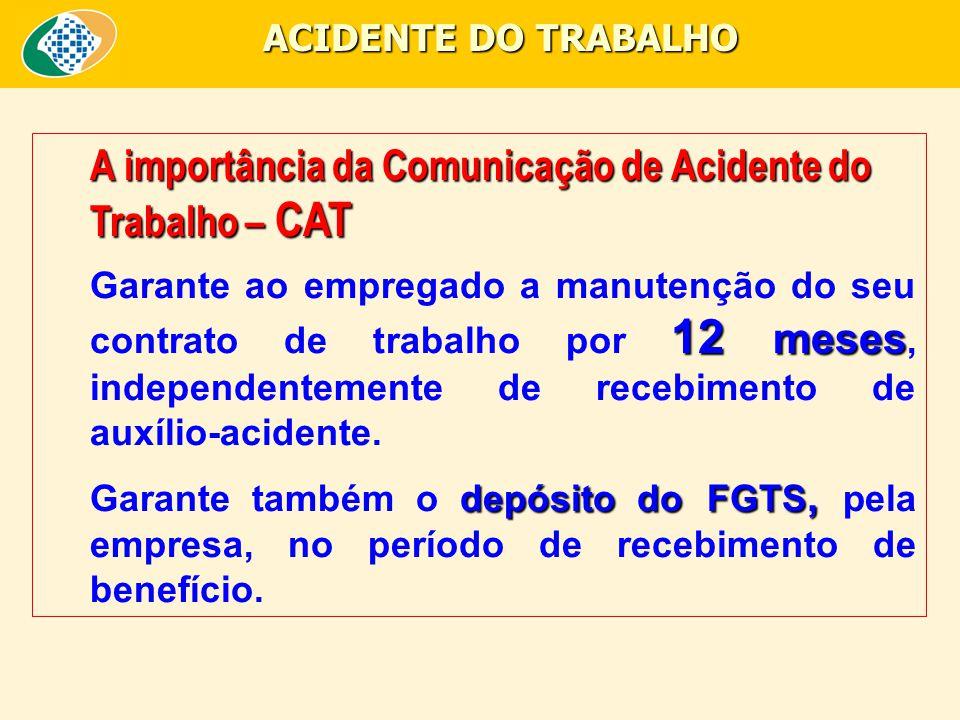 A importância da Comunicação de Acidente do Trabalho – CAT 12 meses Garante ao empregado a manutenção do seu contrato de trabalho por 12 meses, independentemente de recebimento de auxílio-acidente.