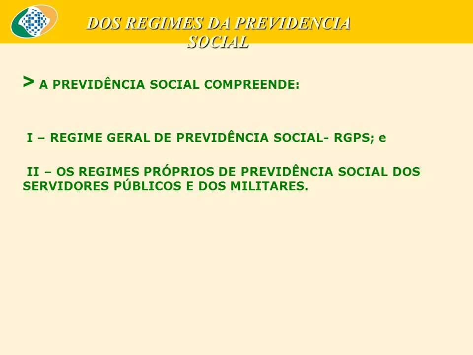 > A PREVIDÊNCIA SOCIAL COMPREENDE: I – REGIME GERAL DE PREVIDÊNCIA SOCIAL- RGPS; e II – OS REGIMES PRÓPRIOS DE PREVIDÊNCIA SOCIAL DOS SERVIDORES PÚBLICOS E DOS MILITARES.