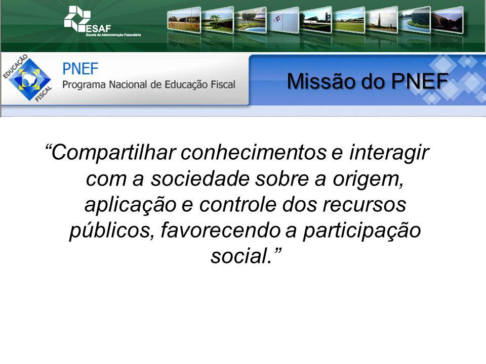 Missão do PNEF Compartilhar conhecimentos e interagir com a sociedade sobre a origem, aplicação e controle dos recursos públicos, favorecendo a participação social.
