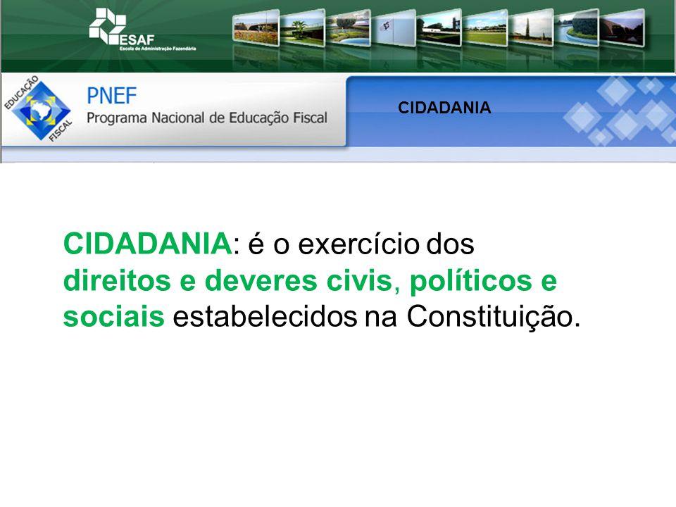 CIDADANIA: é o exercício dos direitos e deveres civis, políticos e sociais estabelecidos na Constituição.