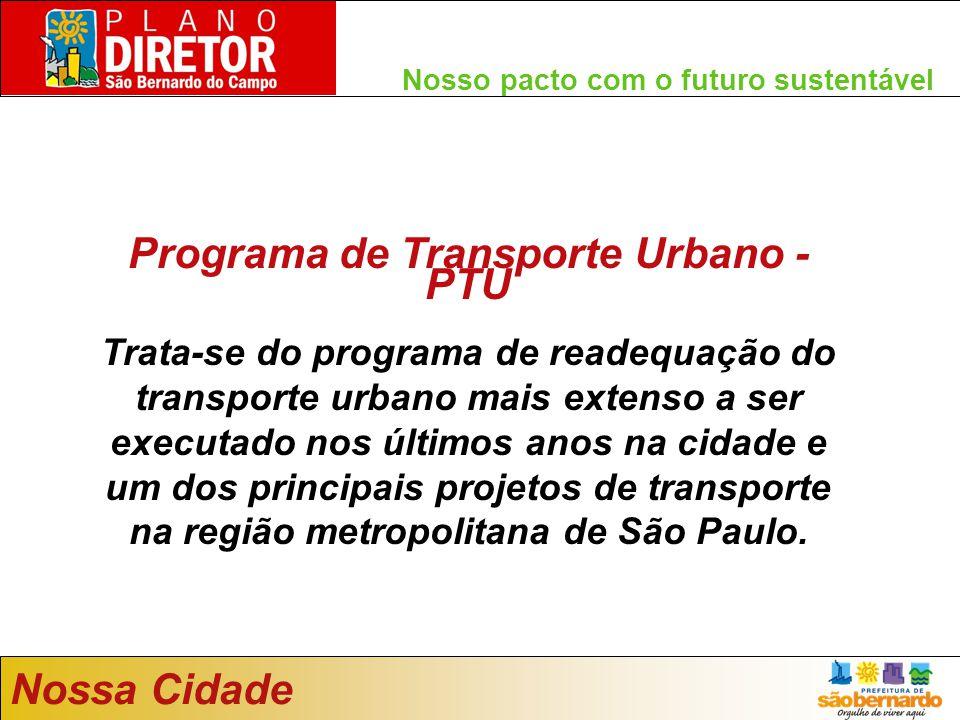 Nosso pacto com o futuro sustentável Nossa Cidade Programa de Transporte Urbano - PTU Trata-se do programa de readequação do transporte urbano mais extenso a ser executado nos últimos anos na cidade e um dos principais projetos de transporte na região metropolitana de São Paulo.