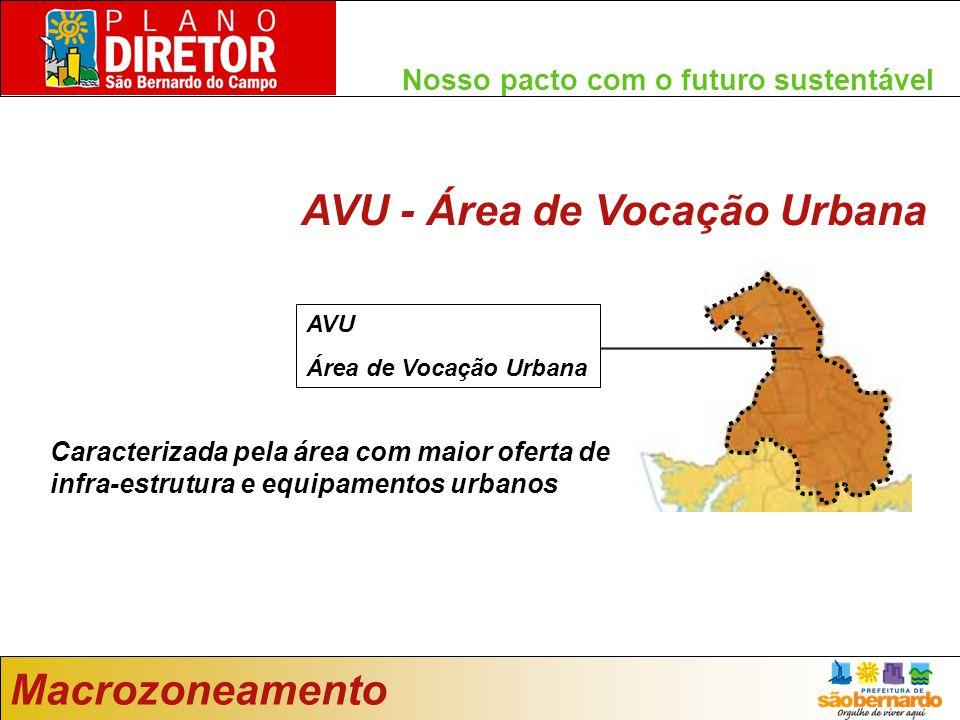 Nosso pacto com o futuro sustentável Macrozoneamento AVU - Área de Vocação Urbana Caracterizada pela área com maior oferta de infra-estrutura e equipamentos urbanos AVU Área de Vocação Urbana