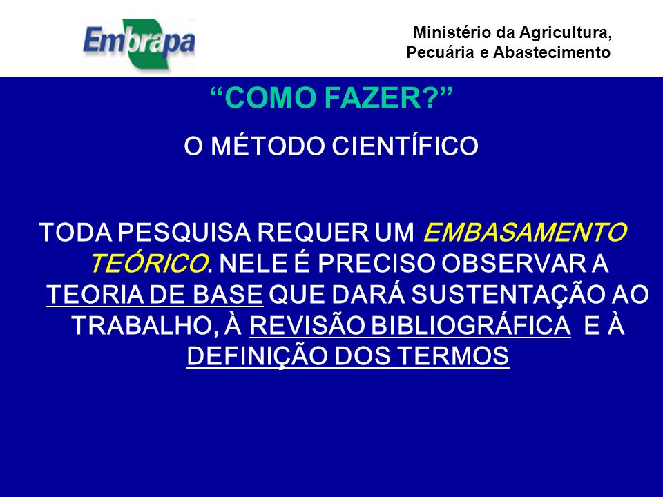 Ministério da Agricultura, Pecuária e Abastecimento COMO FAZER? O MÉTODO CIENTÍFICO TODA PESQUISA REQUER UM EMBASAMENTO TEÓRICO.