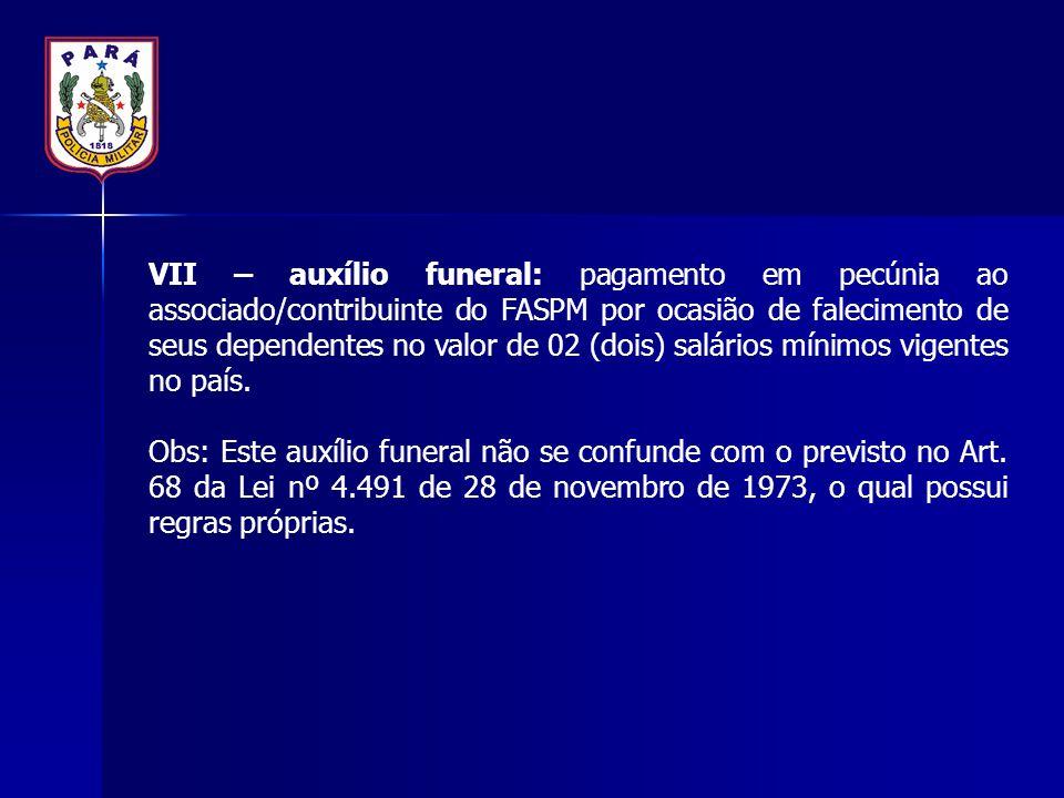 VII – auxílio funeral: pagamento em pecúnia ao associado/contribuinte do FASPM por ocasião de falecimento de seus dependentes no valor de 02 (dois) sa