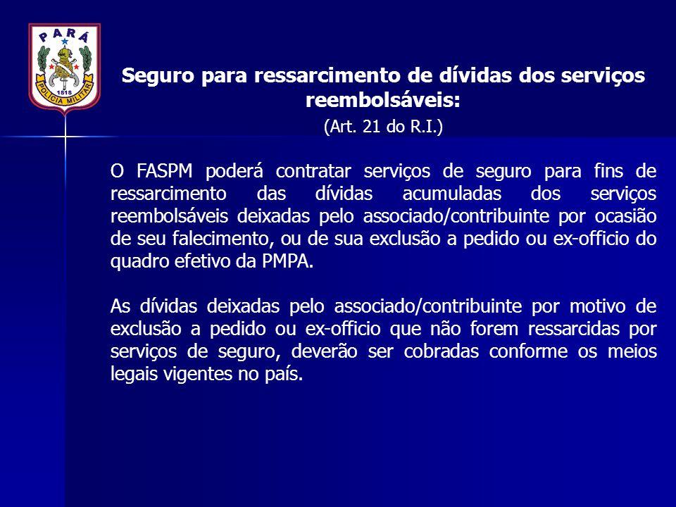 Seguro para ressarcimento de dívidas dos serviços reembolsáveis: (Art. 21 do R.I.) O FASPM poderá contratar serviços de seguro para fins de ressarcime