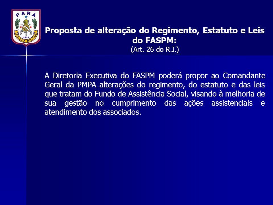 Proposta de alteração do Regimento, Estatuto e Leis do FASPM: (Art. 26 do R.I.) A Diretoria Executiva do FASPM poderá propor ao Comandante Geral da PM