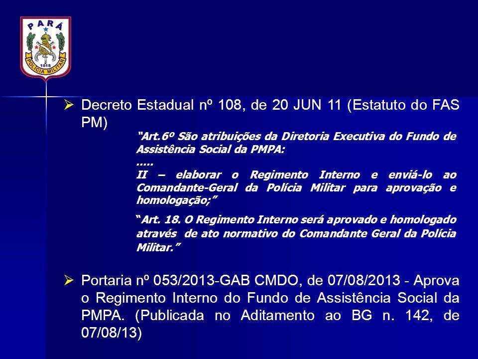  Decreto Estadual nº 108, de 20 JUN 11 (Estatuto do FAS PM)  Portaria nº 053/2013-GAB CMDO, de 07/08/2013 - Aprova o Regimento Interno do Fundo de A