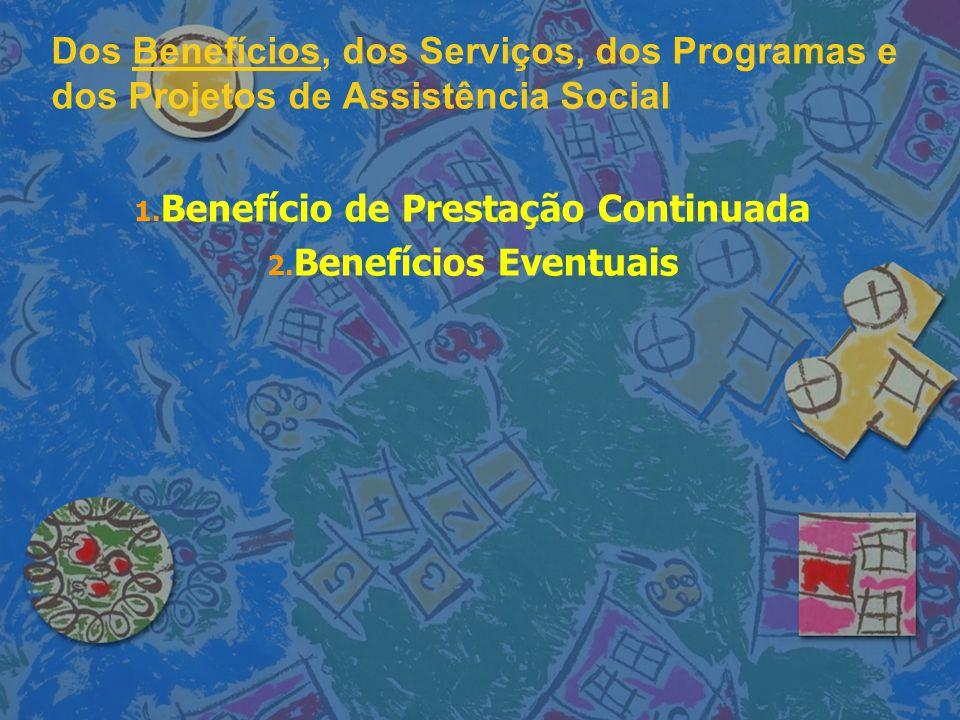 Dos Benefícios, dos Serviços, dos Programas e dos Projetos de Assistência Social 1. 1. Benefício de Prestação Continuada 2. 2. Benefícios Eventuais