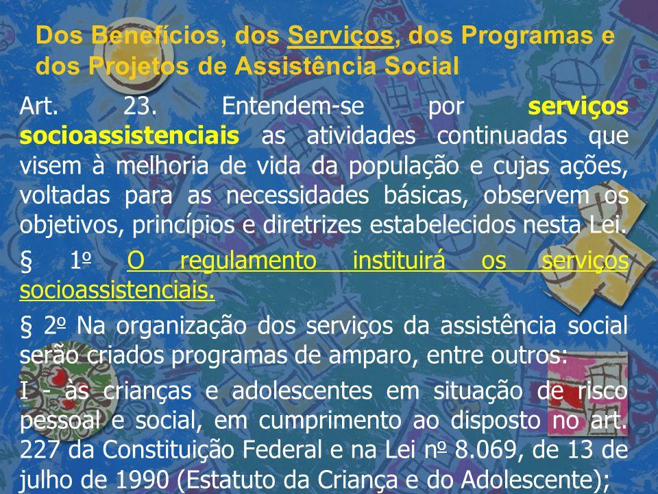 Dos Benefícios, dos Serviços, dos Programas e dos Projetos de Assistência Social Art. 23. Entendem-se por serviços socioassistenciais as atividades co