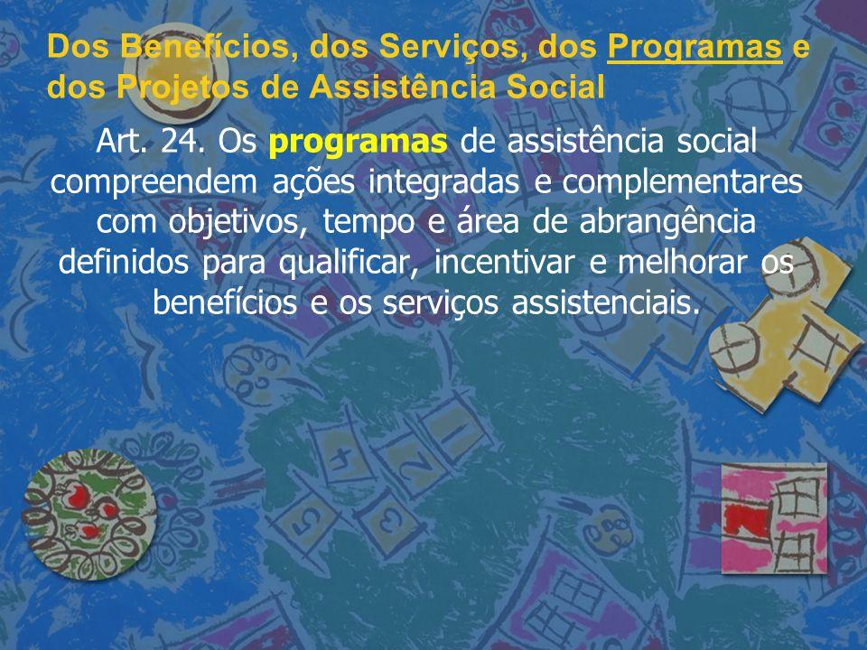 Dos Benefícios, dos Serviços, dos Programas e dos Projetos de Assistência Social Art. 24. Os programas de assistência social compreendem ações integra
