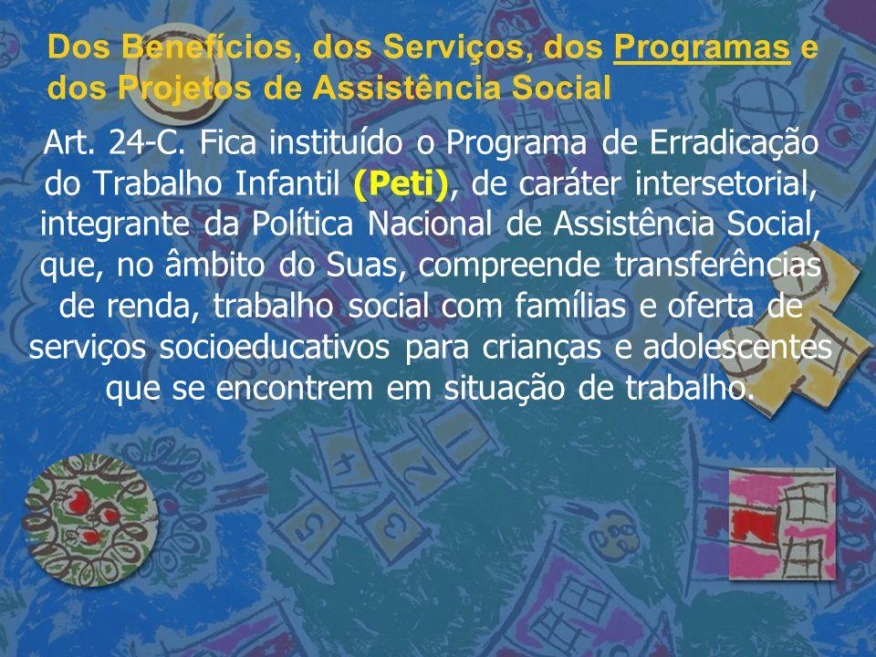 Dos Benefícios, dos Serviços, dos Programas e dos Projetos de Assistência Social Art. 24-C. Fica instituído o Programa de Erradicação do Trabalho Infa