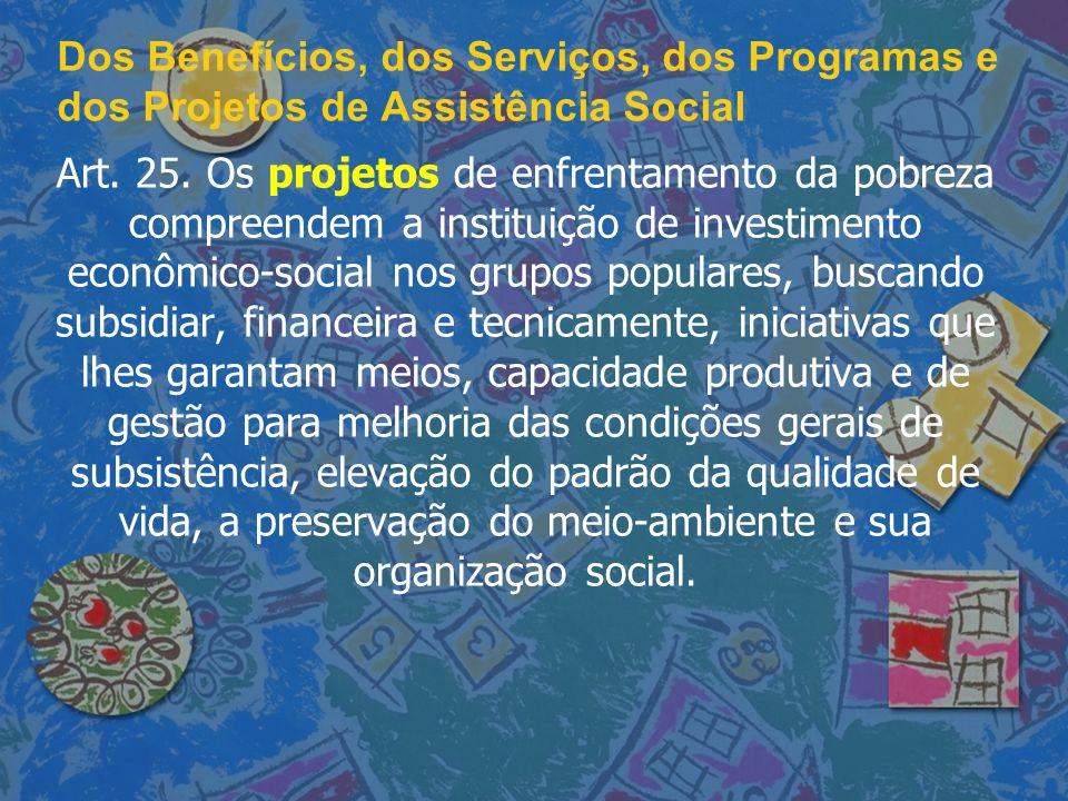 Dos Benefícios, dos Serviços, dos Programas e dos Projetos de Assistência Social Art. 25. Os projetos de enfrentamento da pobreza compreendem a instit