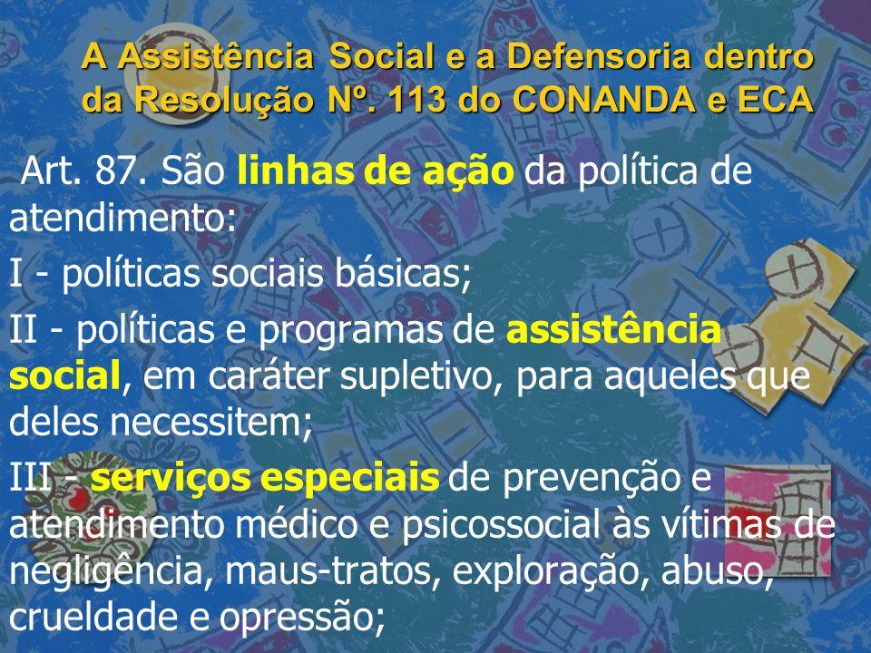 A Assistência Social e a Defensoria dentro da Resolução Nº. 113 do CONANDA e ECA Art. 87. São linhas de ação da política de atendimento: I - políticas