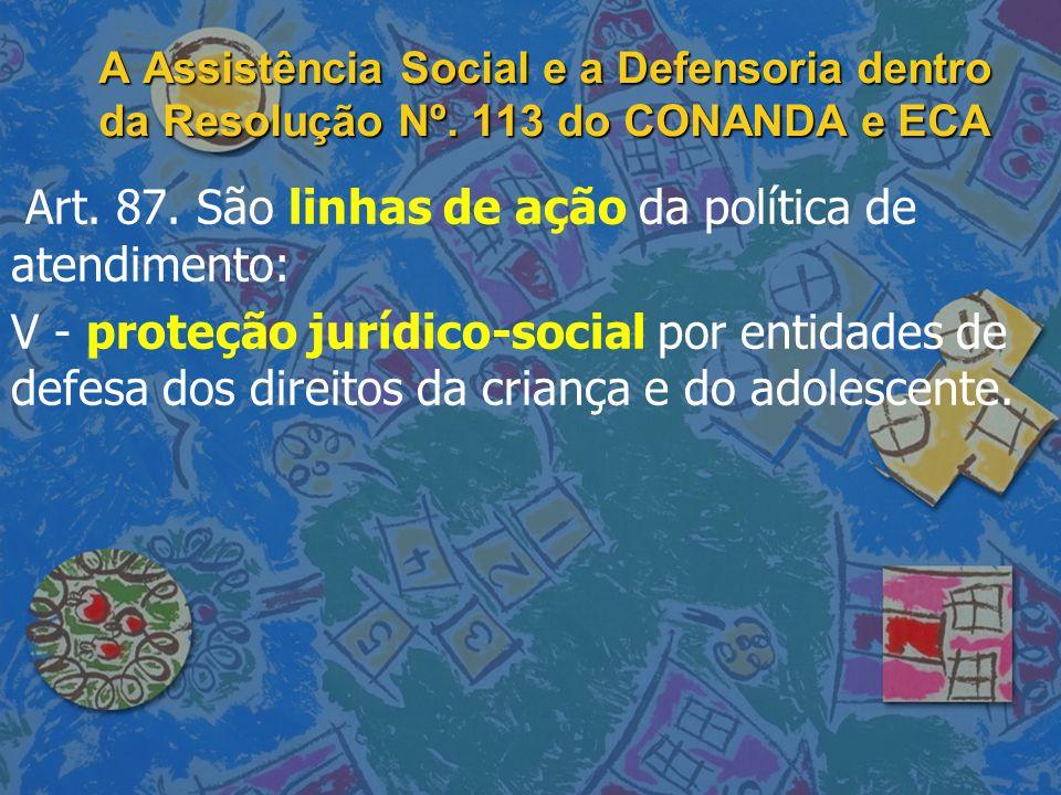 A Assistência Social e a Defensoria dentro da Resolução Nº. 113 do CONANDA e ECA Art. 87. São linhas de ação da política de atendimento: V - proteção