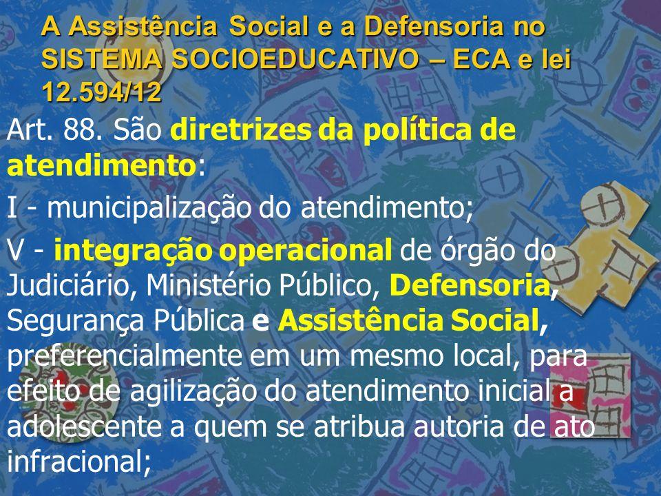A Assistência Social e a Defensoria no SISTEMA SOCIOEDUCATIVO – ECA e lei 12.594/12 Art. 88. São diretrizes da política de atendimento: I - municipali