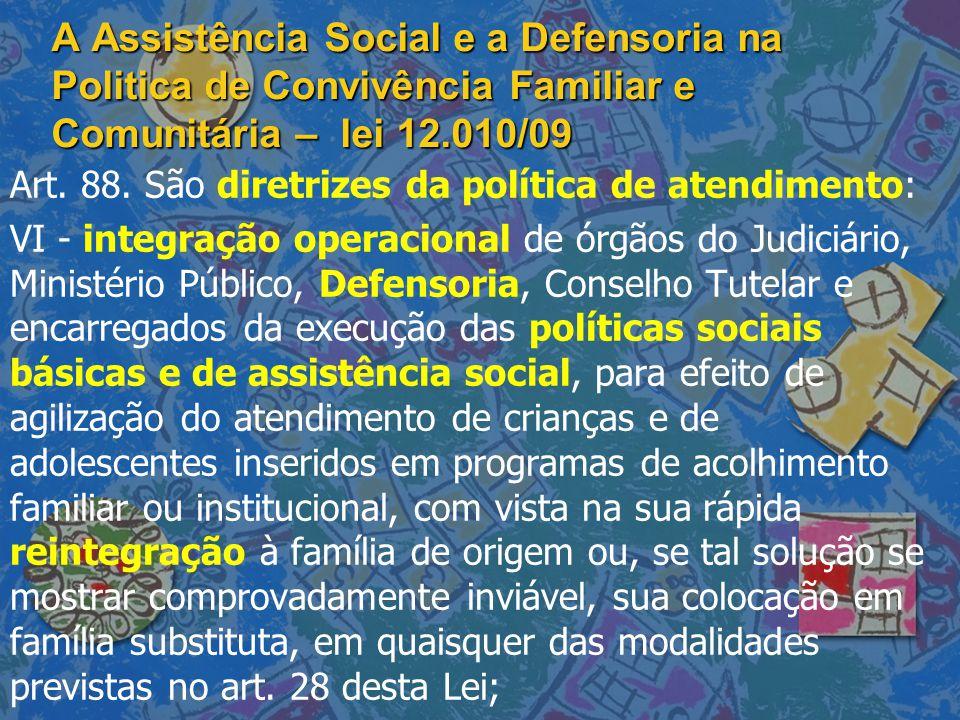 A Assistência Social e a Defensoria na Politica de Convivência Familiar e Comunitária – lei 12.010/09 Art. 88. São diretrizes da política de atendimen