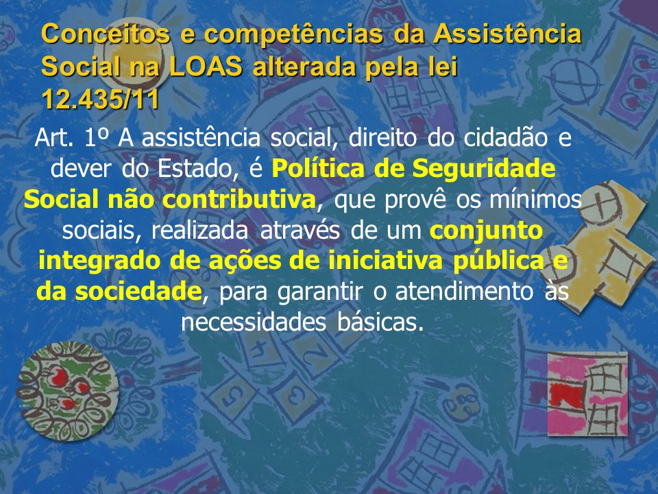 Conceitos e competências da Assistência Social na LOAS alterada pela lei 12.435/11 Art. 1º A assistência social, direito do cidadão e dever do Estado,