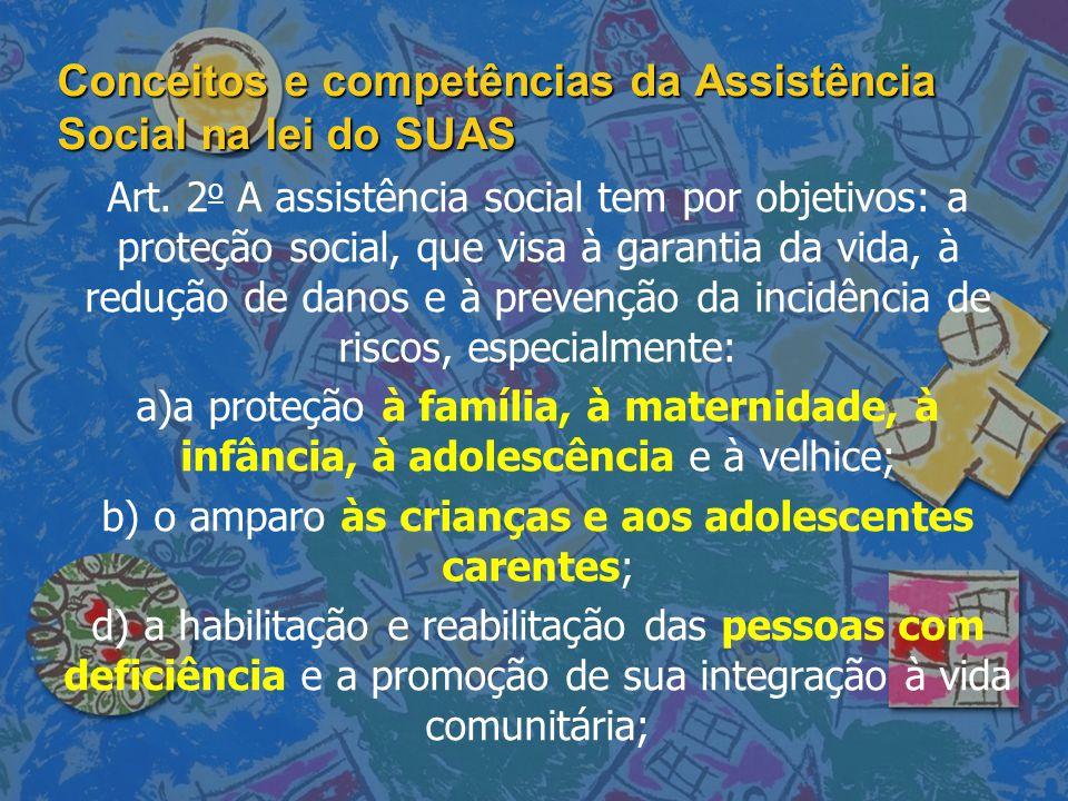 Conceitos e competências da Assistência Social na lei do SUAS Art. 2 o A assistência social tem por objetivos: a proteção social, que visa à garantia